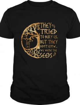 They Tried To Bury Us But They Didn't Know We Were The Seeds shirt