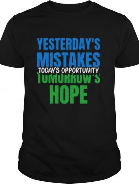 Yesterday's Mistakes Tomorrow's Hope Today's Opportunity shirt