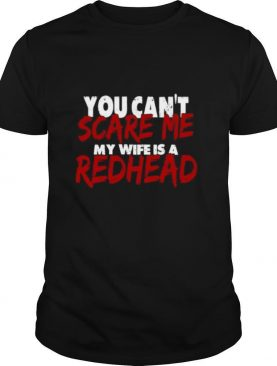 You Can't Scare Me My Wife Is A Redhead shirt
