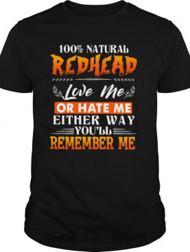 100 NATURAL REDHEAD LOVE ME OR HATE ME EITHER WAY YOULL REMEMBER ME shirt
