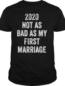 2020 Not As Bad As My First Marriage shirt