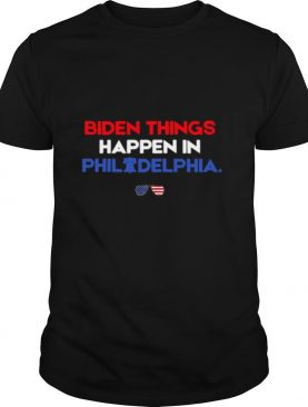 Biden Things Happen In Philadelphia shirt