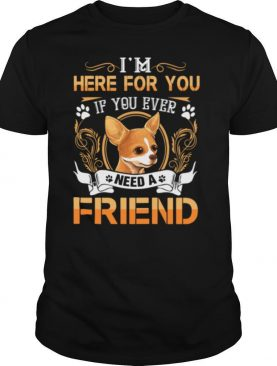 Chihuahua Here Im Here For You If You Ever Need A Friend shirt