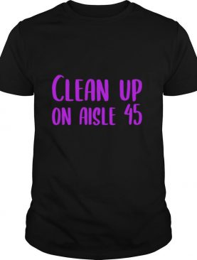 Clean Up on Aisle 45 Biden Harris shirt