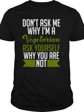 Dont ask me why Im a vegetarian ask yourself why you arent shirt