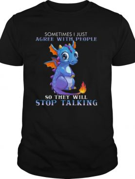 Dragon Sometimes I Just Agree With People So They Will Stop Talking shirt