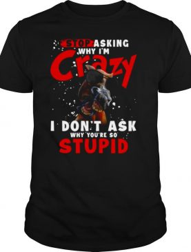 Horse Stop Asking Why I'm Crazy I Don't Ask Why You're So Stupid shirt