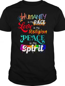 Humanity Is My Race Love Is My Religion Peace Is My Spirit shirt
