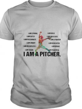 I Am Strong I Am Bold I Am Gutsy I Am Obsessed I Am A Pitcher shirt