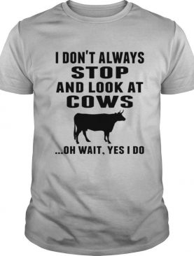 I Don't Always Stop And Look At Cows Oh Wait Yes I Do Cow shirt