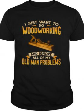 I Just Want To Do Woodworking And Ignore All Of My Old Man Problems shirt