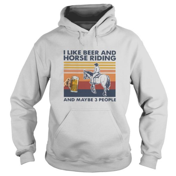 I Like Beer And Horse Riding And Maybe 3 People Vintage shirt