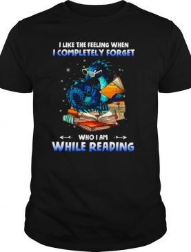 I Like The Feeling When I Completely Forget Who I Am While Reading shirt
