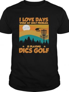 I Love Days When My Only Problem Is Playing Dics Golf shirt