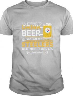 I just want to drink beer and watch my steelers beat your team's ass quarantined shirt