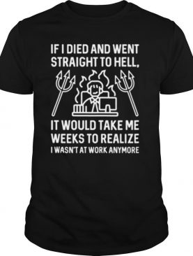IF I DIED AND WENT STRAIGHT TO HELL IT WOULD TAKE ME WEEKS TO REALIZE I WASN'T AT WORK ANYMORE shirt