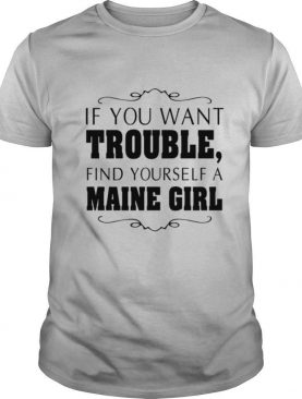 If You Want Trouble Find Yourself A Maine Girl shirt
