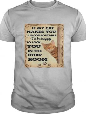 If my cat makes you uncomfortable I'll be happy shirt