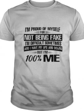 I'm Proud Of Myself For Not Being Fake I'm Difficult Sometimes And I Have My Ups And Downs But I'm 100 Me shirt
