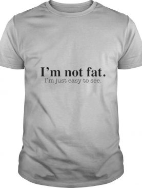 Im not fat I'm just easy to see shirt
