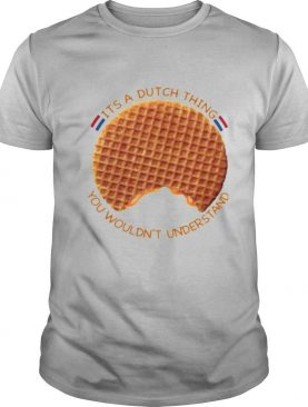 It's A Dutch Thing You Wouldn't Understand shirt