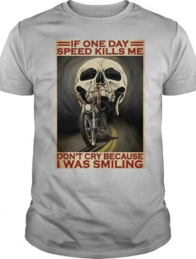 Motorcycle If Once Day Speed Kills Me Don't Cry Because I Was Smiling Skull shirt