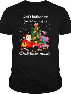 Santa Claus and Flamingo Don't Bother Me I'm Listening To Christmas Music shirt