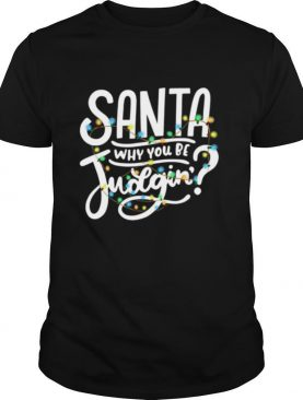 Santa Why You Be Judgin' Light shirt