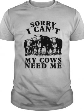 Sorry I Can't My Cows Need Me shirt