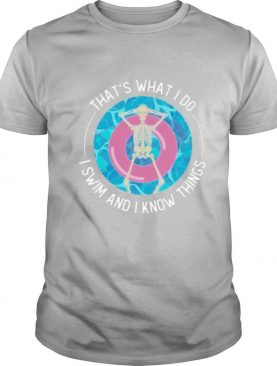 That's What I Do I Swim And I Know Things shirt