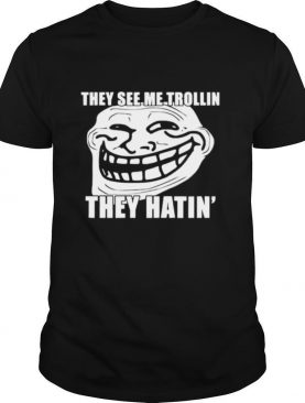 Troll They see me trollin they hating shirt