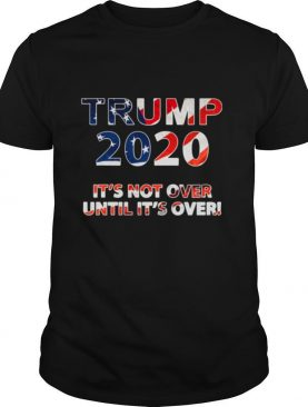 Trump 2020 It's Not Over Until It's Over American Flag shirt