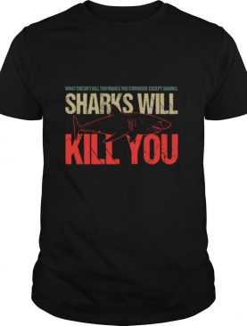 What Doesn't Kill You Makes You Stronger Except Sharks Sharks Will Kill You shirt