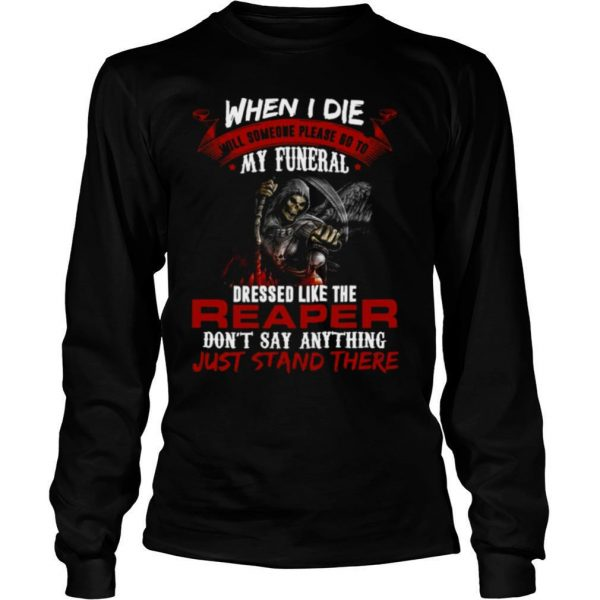 When I Die Will Someone Please Go To My Funeral Dressed Like The Reaper shirt