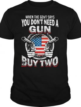 When The Govt Says You Don't Need A Gun Buy Two American Flag shirt