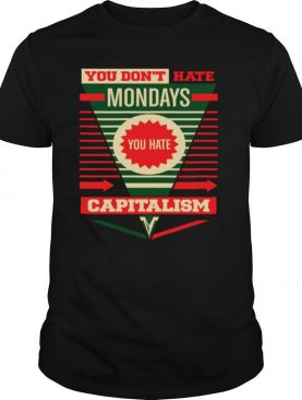 You Don't Hate Mondays You Hate Capitalism shirt