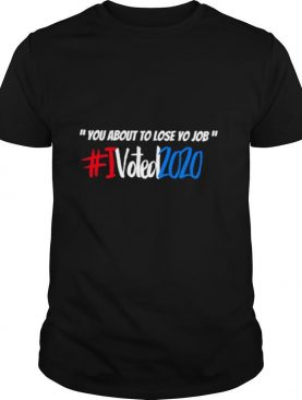 You about to lose Yo Job I voted 2020 shirt
