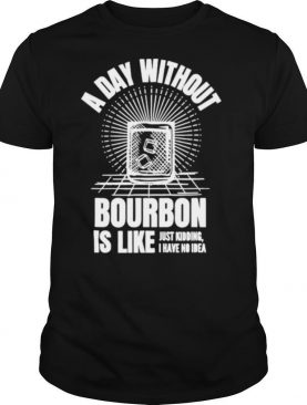 A day without bourbon is like for bourbon shirt