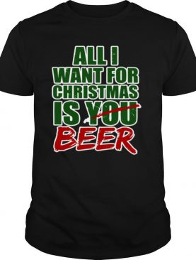 All I Want For Christmas Is You Beer shirt