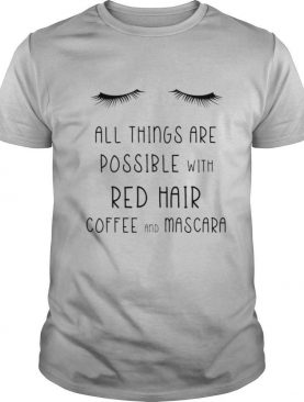 All things are possible with red hair coffee and mscara shirt
