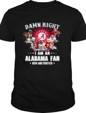 Damn Right I Am An Alabama Fan Now And Forever Team Football shirt