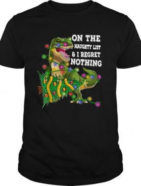 Dinosaur T rex On The Naughty List And I Regret Nothing Christmas shirt