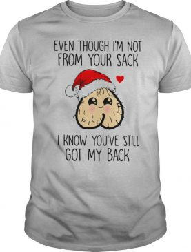 Even Though I'm Not From Your Sack I Know You've Still Got My Back Christmas shirt