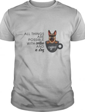German All Things Are Possible With Coffee And A Dog shirt