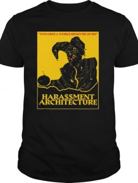 Harassment Architecture Towards A World Removed Of Sin shirt