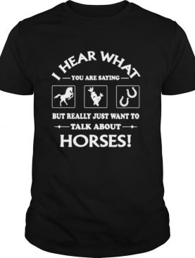 I hear what you are saying but really just want to talk about Horses shirt