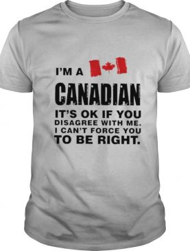 Im a canadian its ok if you disagree with me I cant force you to be right shirt