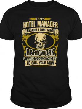 Im a hotel manager because I dont mid Hard work if I wanted to do something easy Id call your mom shirt