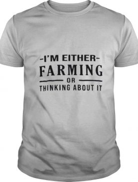 I'm either farming or thinking about it shirt