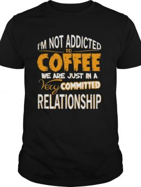 Im not addicted to coffee we are just in a very committed relationship shirt
